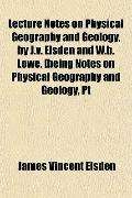 Lecture Notes on Physical Geography and Geology, by J.v. Elsden and W.b. Lowe. [being Notes ...