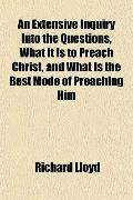 An Extensive Inquiry Into the Questions, What It Is to Preach Christ, and What Is the Best M...