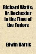 Richard Watts; Or, Rochester in the Time of the Tudors
