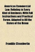 American Commercial Law; Relating to Every Kind of Business: With Full Instructions and Prac...