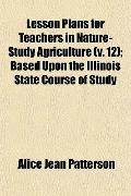 Lesson Plans for Teachers in Nature-Study Agriculture (v. 12); Based Upon the Illinois State...