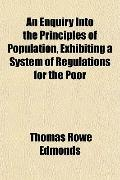 An Enquiry Into the Principles of Population, Exhibiting a System of Regulations for the Poor