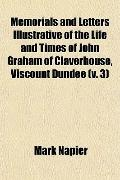 Memorials and Letters Illustrative of the Life and Times of John Graham of Claverhouse, Visc...