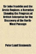 Sir John Franklin and the Arctic Regions, a Narrative Showing the Progress of British Enterp...