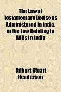 The Law of Testamentary Devise as Administered in India. or the Law Relating to Wills in India