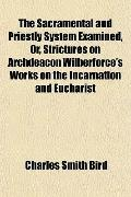 The Sacramental and Priestly System Examined, Or, Strictures on Archdeacon Wilberforce's Wor...