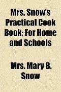 Mrs. Snow's Practical Cook Book; For Home and Schools