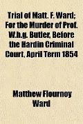 Trial of Matt. F. Ward; For the Murder of Prof. W.h.g. Butler, Before the Hardin Criminal Co...
