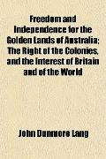Freedom and Independence for the Golden Lands of Australia; The Right of the Colonies, and t...