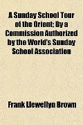 A Sunday School Tour of the Orient; By a Commission Authorized by the World's Sunday School ...