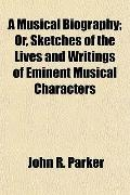 A Musical Biography; Or, Sketches of the Lives and Writings of Eminent Musical Characters