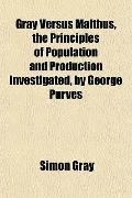 Gray Versus Malthus, the Principles of Population and Production Investigated, by George Purves