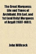 The Great Marquess; Life and Times of Archibald, 8th Earl, and 1st (and Only) Marquess of Ar...