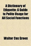 A Dictionary of Etiquette; A Guide to Polite Usage for All Social Functions