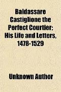 Baldassare Castiglione the Perfect Courtier; His Life and Letters, 1478-1529