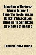 Education of Business Men in Europe; A Report to the American Bankers' Association Through I...