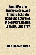 Hand Work for Kindergartens and Primary Schools; Domestic Activities, Wood Work, Raphia, Dra...
