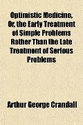 Optimistic Medicine, Or, the Early Treatment of Simple Problems Rather Than the Late Treatme...