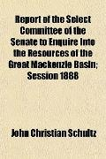 Report of the Select Committee of the Senate to Enquire Into the Resources of the Great Mack...