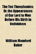 The Ten Theophanies; Or, the Appearances of Our Lord to Men Before His Birth in Bethlehem