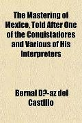 The Mastering of Mexico, Told After One of the Conqistadores and Various of His Interpreters