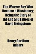 The Weaver Boy Who Became a Missionary; Being the Story of the Life and Labors of David Livi...