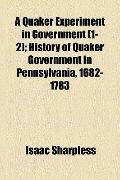 Quaker Experiment in Government; History of Quaker Government in Pennsylvania, 1682-1783