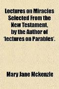 Lectures on Miracles Selected from the New Testament, by the Author of 'Lectures on Parables'.