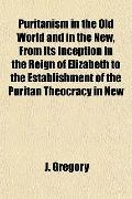 Puritanism in the Old World and in the New, From Its Inception in the Reign of Elizabeth to ...
