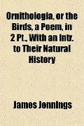 Ornithologia, or the Birds, a Poem, in 2 Pt , with an Intr to Their Natural History
