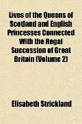 Lives of the Queens of Scotland and English Princesses Connected with the Regal Succession o...
