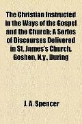 Christian Instructed in the Ways of the Gospel and the Church; a Series of Discourses Delive...