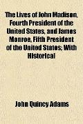 The Lives of John Madison, Fourth President of the United States, and James Monroe, Fifth Pr...
