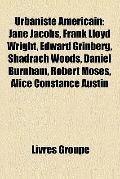 Urbaniste Américain : Jane Jacobs, Frank Lloyd Wright, Edward Grinberg, Shadrach Woods, Dani...