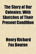 The Story of Our Colonies; With Sketches of Their Present Condition
