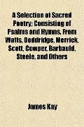 Selection of Sacred Poetry; Consisting of Psalms and Hymns, from Watts, Doddridge, Merrick, ...