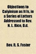 Objections to Calyinism As It Is, in a Series of Letters Addressed to Rev N L Rice, D D