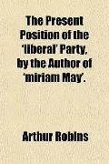 The Present Position of the 'liberal' Party, by the Author of 'miriam May'.