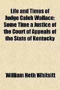 Life and Times of Judge Caleb Wallace; Some Time a Justice of the Court of Appeals of the St...
