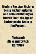 Modern Russian History; Being an Authoritative and Detailed History of Russia From the Age o...
