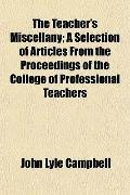 The Teacher's Miscellany; A Selection of Articles From the Proceedings of the College of Pro...