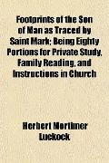 Footprints of the Son of Man as Traced by Saint Mark; Being Eighty Portions for Private Stud...