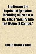 Studies on the Baptismal Question; Including a Review of Dr. Dale's