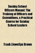 Sunday School Officers Manual; The Training of Officers and Committees, a Practical Course f...