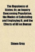 The Happiness of States; Or, an Inquiry Concerning Population, the Modes of Subsisting and E...