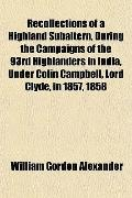 Recollections of a Highland Subaltern, During the Campaigns of the 93rd Highlanders in India...