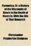 Pyrenaica; Or, a History of the Viscounts of Barn to the Death of Henry Iv, With the Life of...