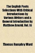 The English Poets Selections With Critical Introductions by Various Writers and a General In...