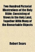 Two Hundred Pictorial Illustrations of the Holy Bible; Consisting of Views in the Holy Land,...