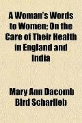 A Woman's Words to Women; On the Care of Their Health in England and India